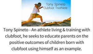 Tony Spineto - An athlete living & training with clubfoot, he seeks to educate parents on the positive outcomes of children born with clubfoot using himself as an example.